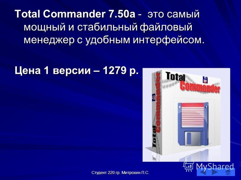 Студент 220 гр. Митрохин П.С. Total Commander 7.50а - это самый мощный и стабильный файловый менеджер с удобным интерфейсом. Цена 1 версии – 1279 р.