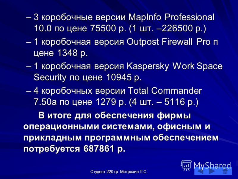 Студент 220 гр. Митрохин П.С. –3 коробочные версии MapInfo Professional 10.0 по цене 75500 р. (1 шт. –226500 р.) –1 коробочная версия Outpost Firewall Pro п цене 1348 р. –1 коробочная версия Kaspersky Work Space Security по цене 10945 р. –4 коробочны