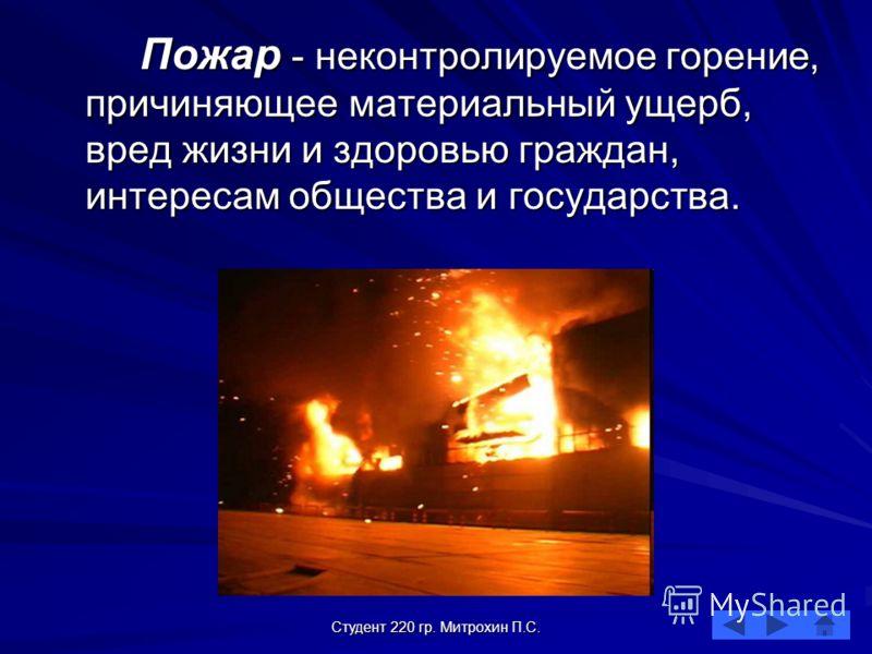 Студент 220 гр. Митрохин П.С. Пожар - неконтролируемое горение, причиняющее материальный ущерб, вред жизни и здоровью граждан, интересам общества и государства.