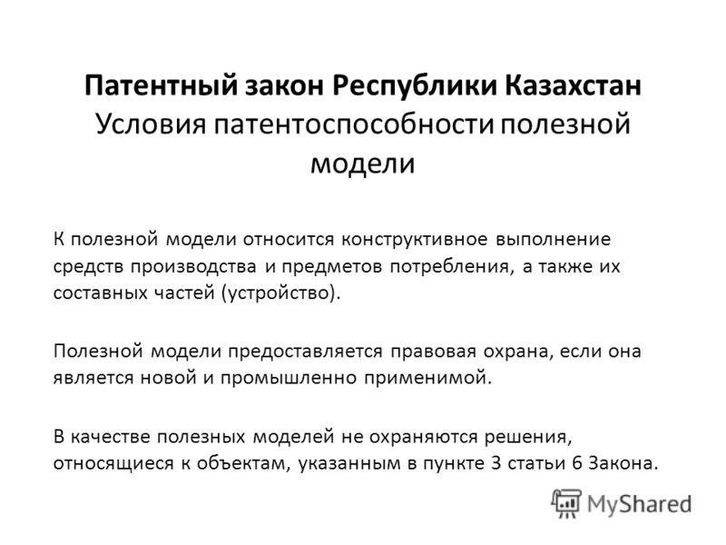 Патентный закон Республики Казахстан Условия патентоспособности полезной модели К полезной модели относится конструктивное выполнение средств производства и предметов потребления, а также их составных частей (устройство). Полезной модели предоставляе