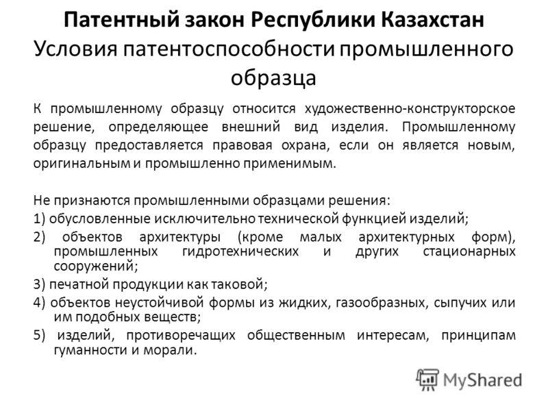 Патентный закон Республики Казахстан Условия патентоспособности промышленного образца К промышленному образцу относится художественно-конструкторское решение, определяющее внешний вид изделия. Промышленному образцу предоставляется правовая охрана, ес