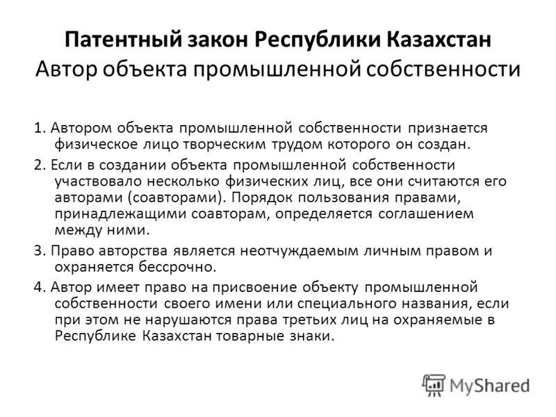 Патентный закон Республики Казахстан Автор объекта промышленной собственности 1. Автором объекта промышленной собственности признается физическое лицо творческим трудом которого он создан. 2. Если в создании объекта промышленной собственности участво
