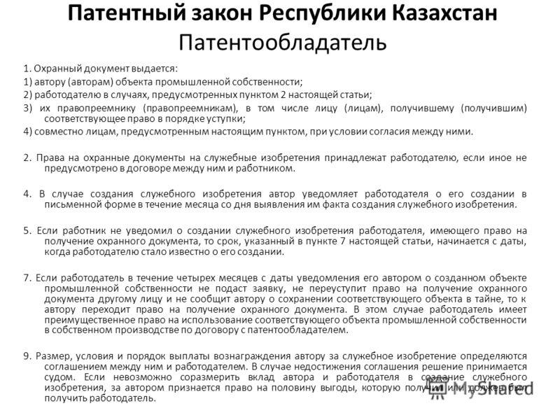 Патентный закон Республики Казахстан Патентообладатель 1. Охранный документ выдается: 1) автору (авторам) объекта промышленной собственности; 2) работодателю в случаях, предусмотренных пунктом 2 настоящей статьи; 3) их правопреемнику (правопреемникам