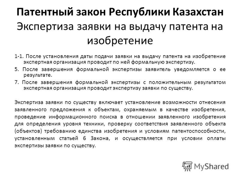 Патентный закон Республики Казахстан Экспертиза заявки на выдачу патента на изобретение 1-1. После установления даты подачи заявки на выдачу патента на изобретение экспертная организация проводит по ней формальную экспертизу. 5. После завершения форм