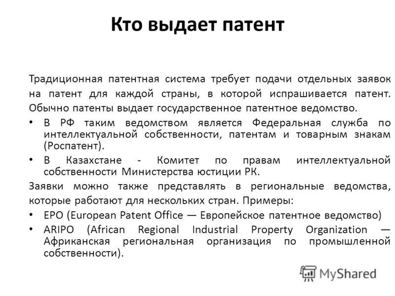 Кто выдает патент Традиционная патентная система требует подачи отдельных заявок на патент для каждой страны, в которой испрашивается патент. Обычно патенты выдает государственное патентное ведомство. В РФ таким ведомством является Федеральная служба