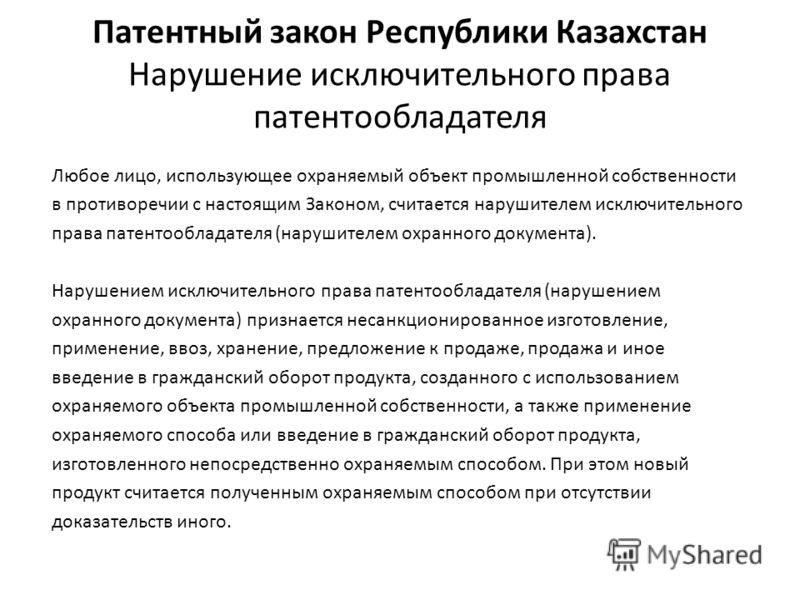 Патентный закон Республики Казахстан Нарушение исключительного права патентообладателя Любое лицо, использующее охраняемый объект промышленной собственности в противоречии с настоящим Законом, считается нарушителем исключительного права патентооблада