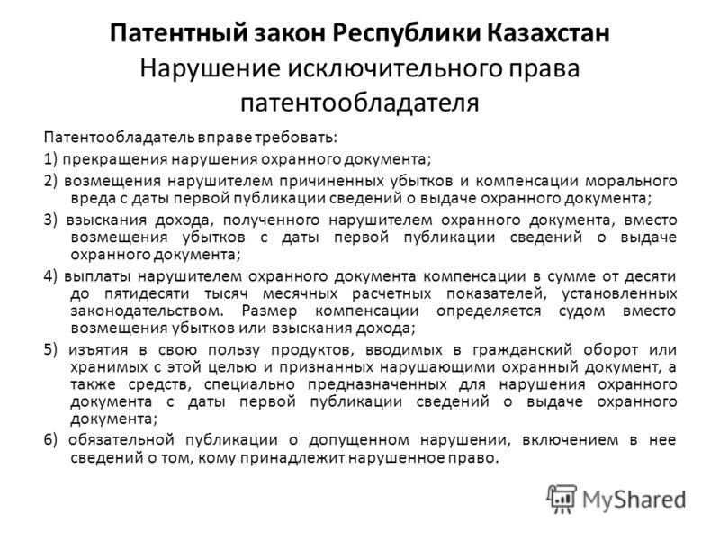 Патентный закон Республики Казахстан Нарушение исключительного права патентообладателя Патентообладатель вправе требовать: 1) прекращения нарушения охранного документа; 2) возмещения нарушителем причиненных убытков и компенсации морального вреда с да