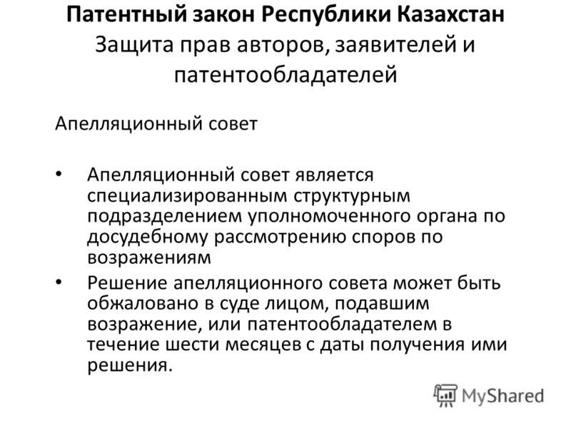 Патентный закон Республики Казахстан Защита прав авторов, заявителей и патентообладателей Апелляционный совет Апелляционный совет является специализированным структурным подразделением уполномоченного органа по досудебному рассмотрению споров по возр