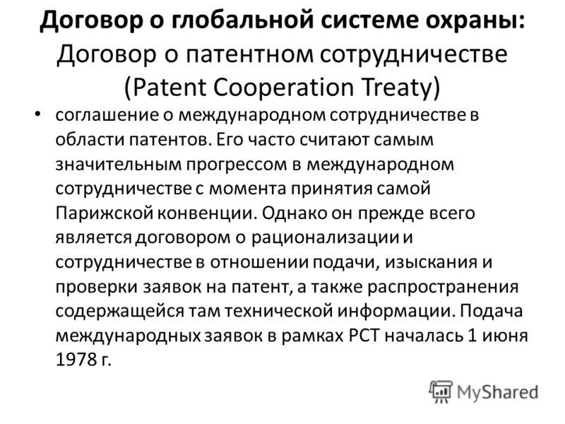Договор о глобальной системе охраны: Договор о патентном сотрудничестве (Patent Cooperation Treaty) соглашение о международном сотрудничестве в области патентов. Его часто считают самым значительным прогрессом в международном сотрудничестве с момента