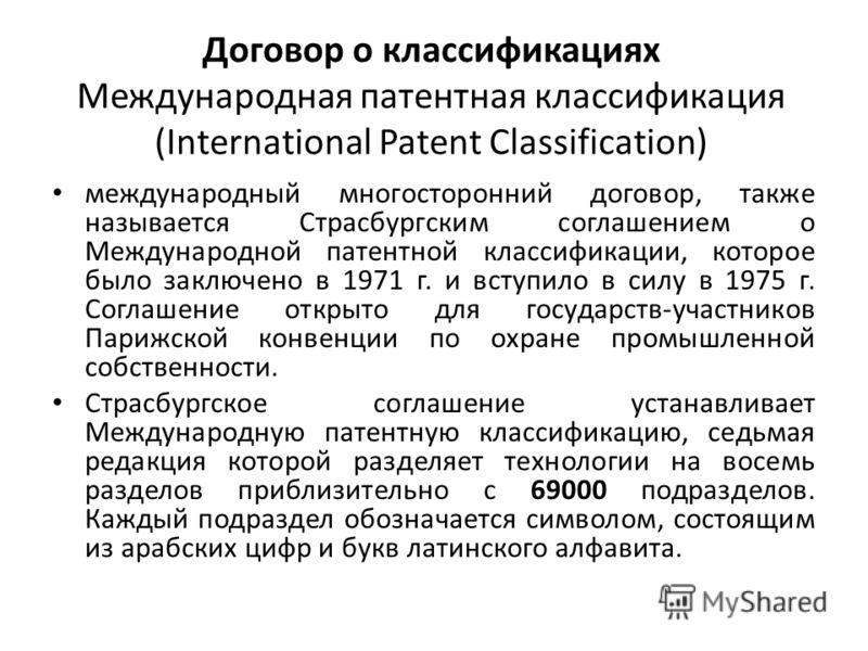 Договор о классификациях Международная патентная классификация (International Patent Classification) международный многосторонний договор, также называется Страсбургским соглашением о Международной патентной классификации, которое было заключено в 19