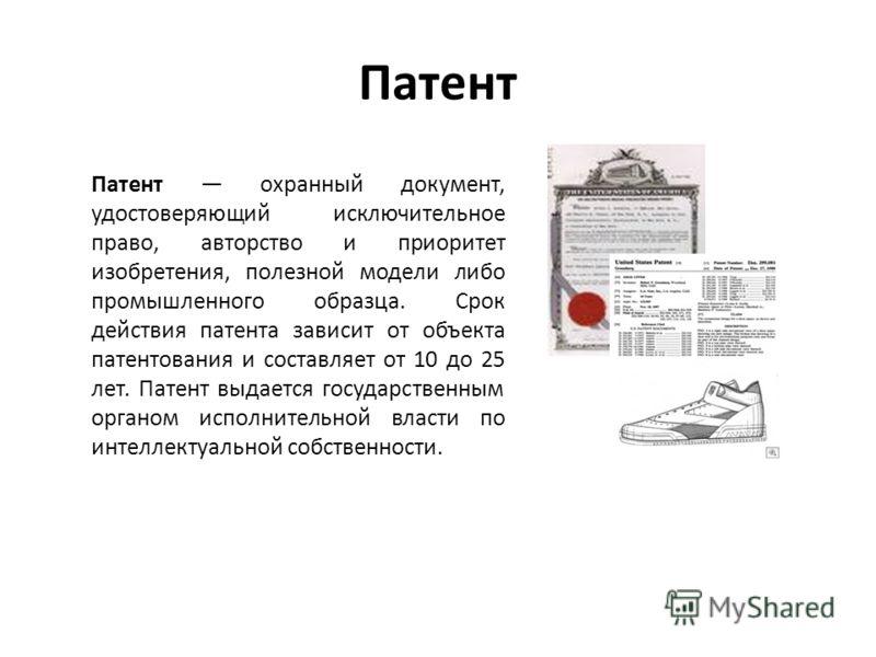 Патент Патент охранный документ, удостоверяющий исключительное право, авторство и приоритет изобретения, полезной модели либо промышленного образца. Срок действия патента зависит от объекта патентования и составляет от 10 до 25 лет. Патент выдается г