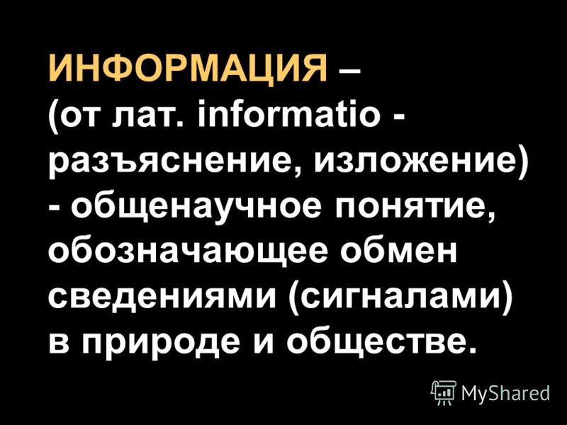 ИНФОРМАЦИЯ – (от лат. informatio - разъяснение, изложение) - общенаучное понятие, обозначающее обмен сведениями (сигналами) в природе и обществе.