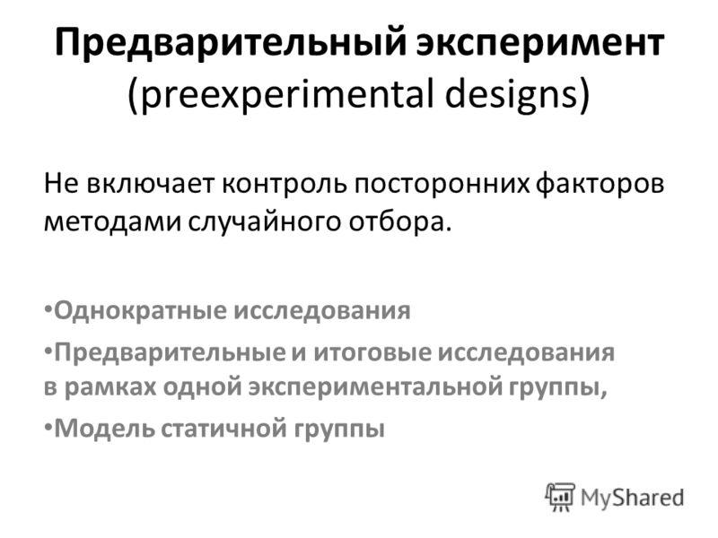 Предварительный эксперимент (preexperimental designs) Не включает контроль посторонних факторов методами случайного отбора. Однократные исследования Предварительные и итоговые исследования в рамках одной экспериментальной группы, Модель статичной гру