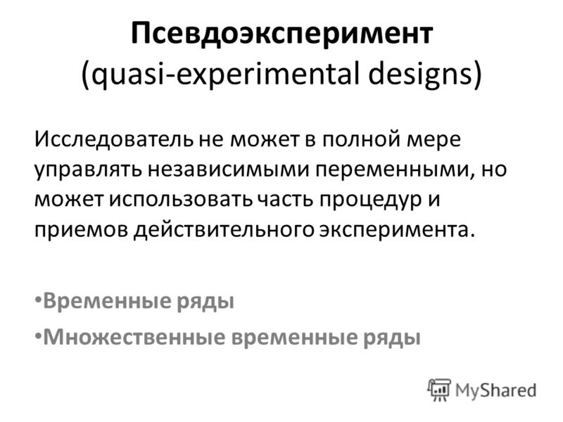 Псевдоэксперимент (quasi-experimental designs) Исследователь не может в полной мере управлять независимыми переменными, но может использовать часть процедур и приемов действительного эксперимента. Временные ряды Множественные временные ряды