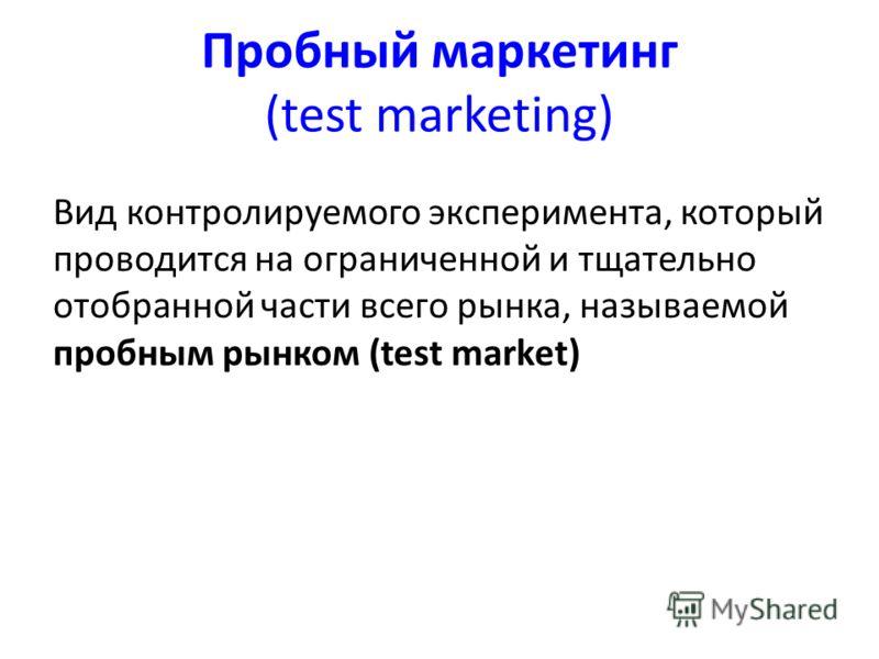 Пробный маркетинг (test marketing) Вид контролируемого эксперимента, который проводится на ограниченной и тщательно отобранной части всего рынка, называемой пробным рынком (test market)