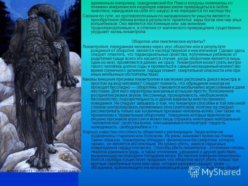 временным (например, скандинавский бог Локи и колдуны-лимиккины из племени американских индейцев навахи умели превращаться в любое животное, накидывая на себя его шкуру) и не передается по наследству. Схожим по сути, но противоположным по направленно