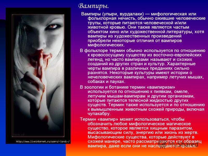 Вампиры. Вампиры (упыри, вурдалаки) мифологическая или фольклорная нечисть, обычно ожившие человеческие трупы, которые питаются человеческой и/или животной кровью. Они также являются частым объектом кино или художественной литературы, хотя вампиры из