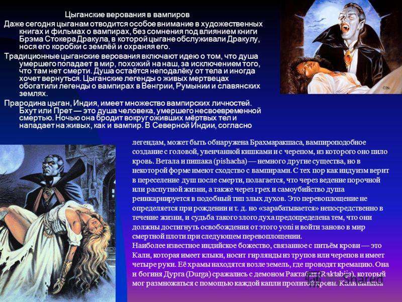 Цыганские верования в вампиров Даже сегодня цыганам отводится особое внимание в художественных книгах и фильмах о вампирах, без сомнения под влиянием книги Брэма Стокера Дракула, в которой цыгане обслуживали Дракулу, нося его коробки с землёй и охран