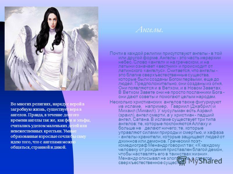 Ангелы. Почти в каждой религии присутствуют ангелы - в той или другой форме. Ангелы - это часть иерархии небес. Слово «ангел» и на греческом, и на латыни означает «вестник» и происходит от латинского «ангелус». Считается, что ангелы - это благие свер