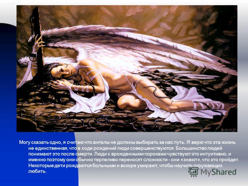 Могу сказать одно, я считаю что ангелы не должны выбирать за нас путь. Я верю что эта жизнь не единственная, что в ходе рождений люди совершенствуются. Большинство людей понимают это после смерти. Люди с врожденными пороками чувствуют это интуитивно,