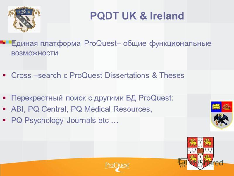 PQDT UK & Ireland Единая платформа ProQuest– общие функциональные возможности Cross –search c ProQuest Dissertations & Theses Перекрестный поиск с другими БД ProQuest: ABI, PQ Central, PQ Medical Resources, PQ Psychology Journals etc …