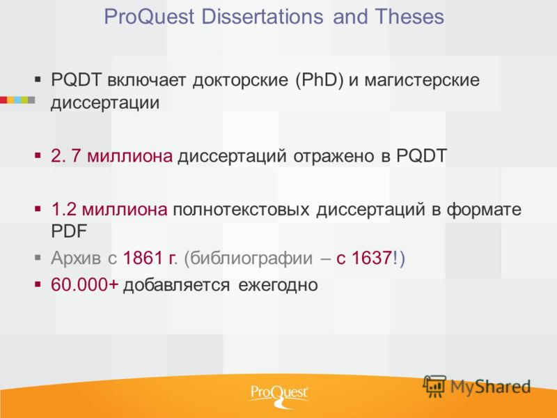 ProQuest Dissertations and Theses PQDT включает докторские (PhD) и магистерские диссертации 2. 7 миллиона диссертаций отражено в PQDT 1.2 миллиона полнотекстовых диссертаций в формате PDF Архив с 1861 г. (библиографии – с 1637!) 60.000+ добавляется е