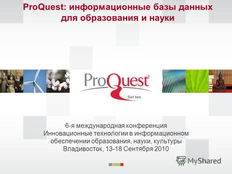 ProQuest: информационные базы данных для образования и науки 6-я международная конференция Инновационные технологии в информационном oбеспечении образования, науки, культуры Владивосток, 13-18 Сентября 2010