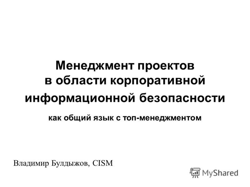Менеджмент проектов в области корпоративной информационной безопасности как общий язык с топ-менеджментом Владимир Булдыжов, CISM