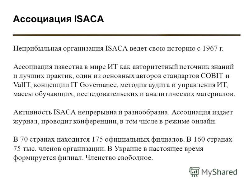 Ассоциация ISACA Неприбыльная организация ISACA ведет свою историю с 1967 г. Ассоциация известна в мире ИТ как авторитетный источник знаний и лучших практик, один из основных авторов стандартов COBIT и ValIT, концепции IT Governance, методик аудита и