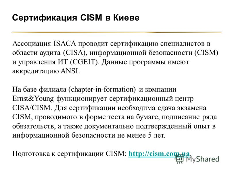 Сертификация CISM в Киеве Ассоциация ISACA проводит сертификацию специалистов в области аудита (CISA), информационной безопасности (CISM) и управления ИТ (CGEIT). Данные программы имеют аккредитацию ANSI. На базе филиала (chapter-in-formation) и комп