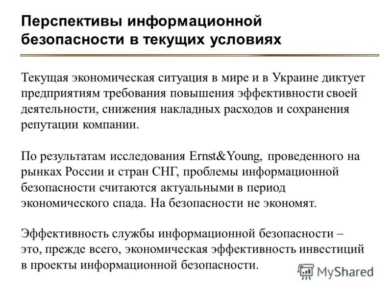 Текущая экономическая ситуация в мире и в Украине диктует предприятиям требования повышения эффективности своей деятельности, снижения накладных расходов и сохранения репутации компании. Эффективность службы информационной безопасности – это, прежде