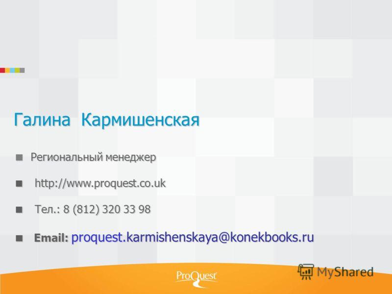 Галина Кармишенская Региональный менеджер http://www.proquest.co.uk Тел.: 8 (812) 320 33 98 Email: proquest.karmishenskaya@konekbooks.ru
