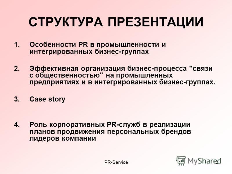 PR-Service2 СТРУКТУРА ПРЕЗЕНТАЦИИ 1.Особенности PR в промышленности и интегрированных бизнес-группах 2.Эффективная организация бизнес-процесса