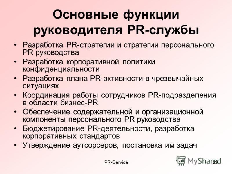 PR-Service29 Основные функции руководителя PR-службы Разработка PR-стратегии и стратегии персонального PR руководства Разработка корпоративной политики конфиденциальности Разработка плана PR-активности в чрезвычайных ситуациях Координация работы сотр