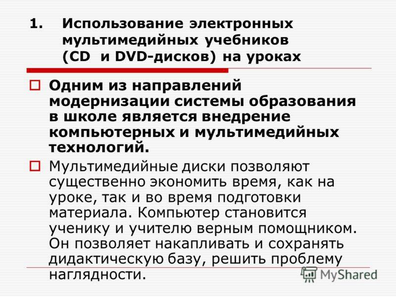 1.Использование электронных мультимедийных учебников (CD и DVD-дисков) на уроках Одним из направлений модернизации системы образования в школе является внедрение компьютерных и мультимедийных технологий. Мультимедийные диски позволяют существенно эко