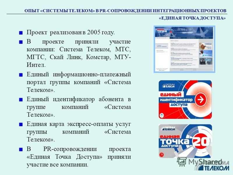 ОПЫТ «СИСТЕМЫ ТЕЛЕКОМ» В PR-СОПРОВОЖДЕНИИ ИНТЕГРАЦИОННЫХ ПРОЕКТОВ «ЕДИНАЯ ТОЧКА ДОСТУПА» Проект реализован в 2005 году. В проекте приняли участие компании: Система Телеком, МТС, МГТС, Скай Линк, Комстар, МТУ- Интел. Единый информационно-платежный пор