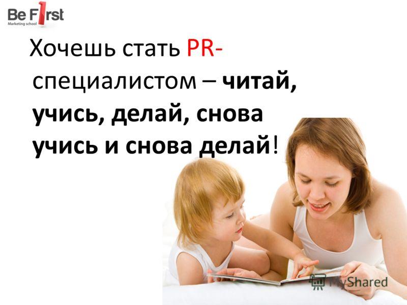 Хочешь стать PR- специалистом – читай, учись, делай, снова учись и снова делай!