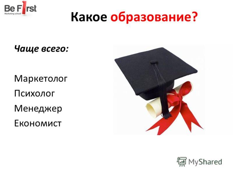 Какое образование? Чаще всего: Маркетолог Психолог Менеджер Економист
