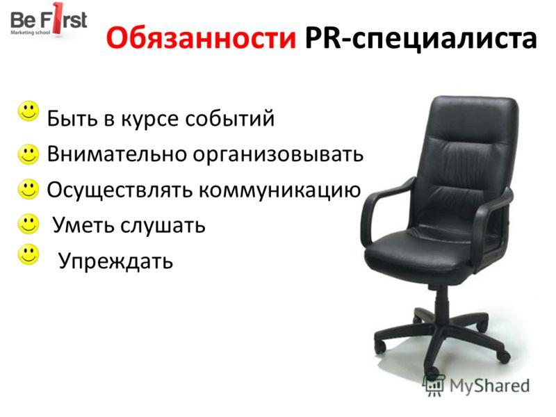 Обязанности PR-специалиста Быть в курсе событий Внимательно организовывать Осуществлять коммуникацию Уметь слушать Упреждать