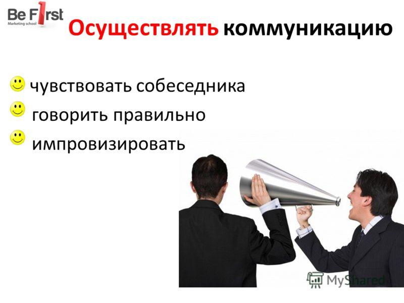 Осуществлять коммуникацию чувствовать собеседника говорить правильно импровизировать
