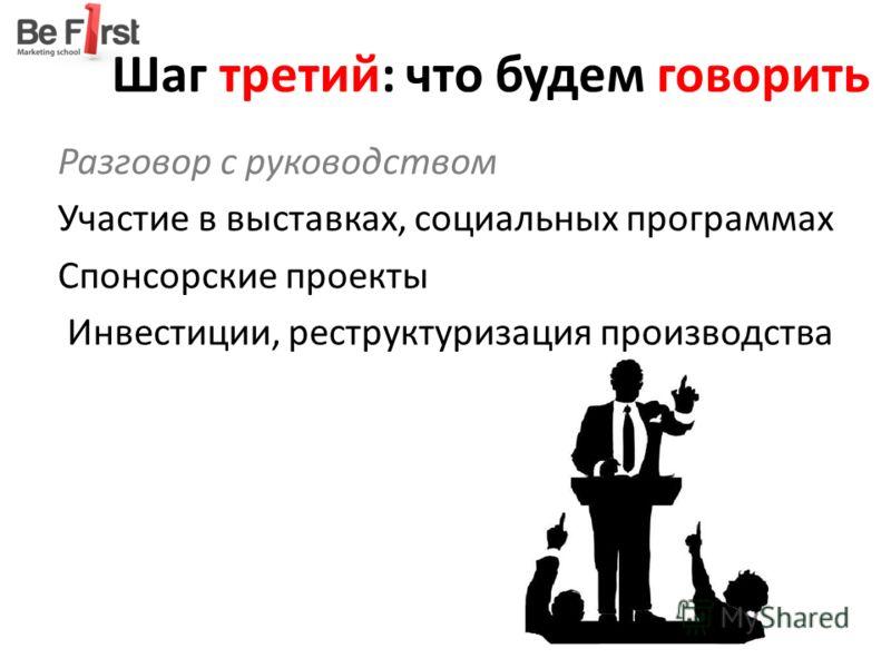 Шаг третий: что будем говорить Разговор с руководством Участие в выставках, социальных программах Спонсорские проекты Инвестиции, реструктуризация производства
