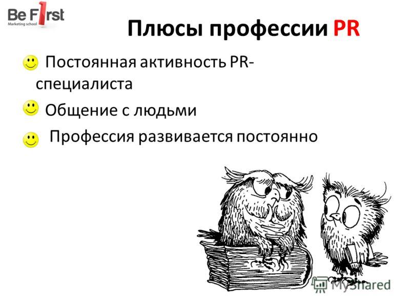 Плюсы профессии PR Постоянная активность PR- специалиста Общение с людьми Профессия развивается постоянно