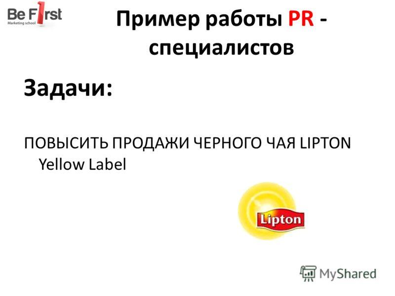 Пример работы PR - специалистов Задачи: ПОВЫСИТЬ ПРОДАЖИ ЧЕРНОГО ЧАЯ LIPTON Yellow Label