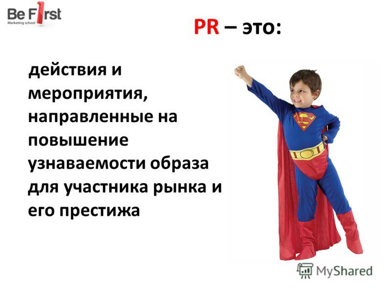 PR – это: действия и мероприятия, направленные на повышение узнаваемости образа для участника рынка и его престижа