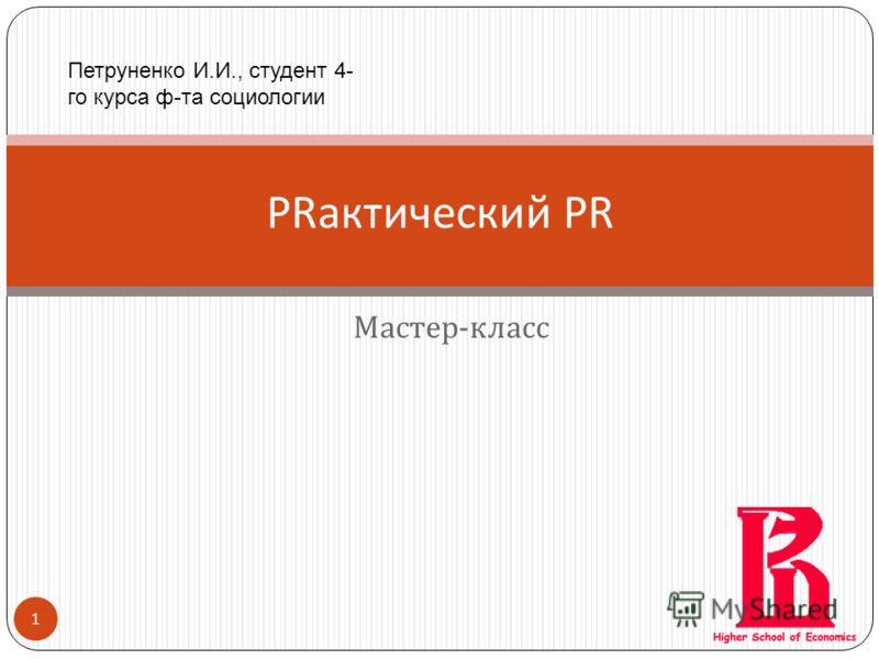 1 Мастер - класс PRактический PR Петруненко И.И., студент 4- го курса ф-та социологии