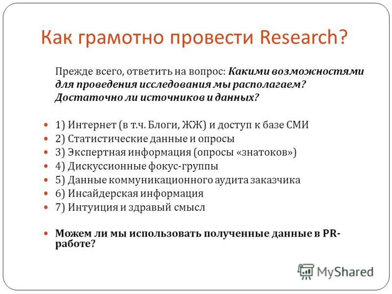 Прежде всего, ответить на вопрос : Какими возможностями для проведения исследования мы располагаем ? Достаточно ли источников и данных ? 1) Интернет ( в т. ч. Блоги, ЖЖ ) и доступ к базе СМИ 2) Статистические данные и опросы 3) Экспертная информация