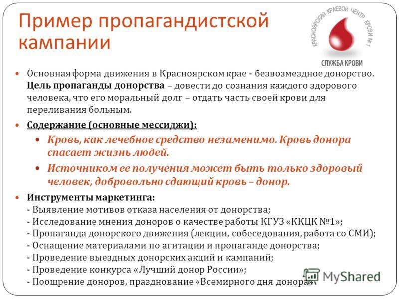 Пример пропагандистской кампании Основная форма движения в Красноярском крае - безвозмездное донорство. Цель пропаганды донорства – довести до сознания каждого здорового человека, что его моральный долг – отдать часть своей крови для переливания боль