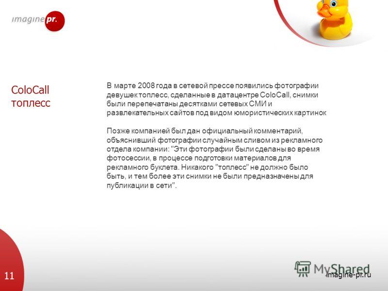 ColoCall топлесс imagine-pr.ru 11 В марте 2008 года в сетевой прессе появились фотографии девушек топлесс, сделанные в датацентре ColoCall, снимки были перепечатаны десятками сетевых СМИ и развлекательных сайтов под видом юмористических картинок Позж