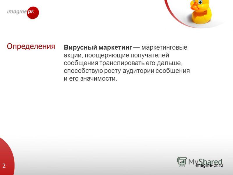 Определения imagine-pr.ru 2 Вирусный маркетинг маркетинговые акции, поощеряющие получателей сообщения транслировать его дальше, способствую росту аудитории сообщения и его значимости.