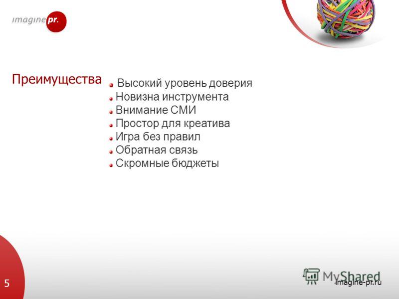 Преимущества imagine-pr.ru 5 Высокий уровень доверия Новизна инструмента Внимание СМИ Простор для креатива Игра без правил Обратная связь Скромные бюджеты